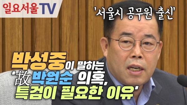 [영상] 서울시 공무원 출신 박성중이 말하는 '故박원순 의혹, 특검이 필요한 이유'