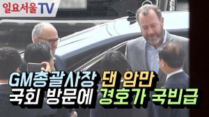 [영상] GM총괄사장 댄 암만 국회 방문에 경호가 국빈급
