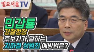 [영상] 민갑룡 경찰청장 후보자가 말하는 지하철 성범죄 예방법은?